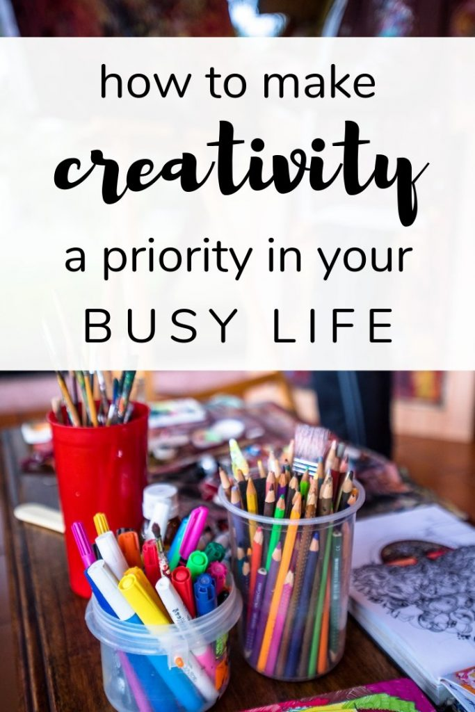 how to make creativity a priority in your busy life
